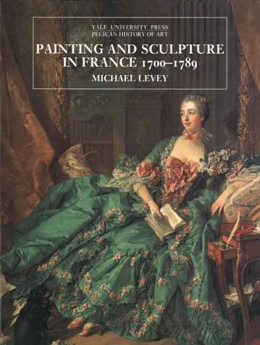 Painting and Sculpture in France 1700-1789 (The Yale University Press Pelican History of Art Series)