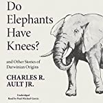 Do Elephants Have Knees? And Other Stories of Darwinian Origins | Charles R. Ault Jr.