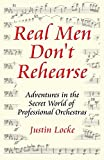 Real Men Don't Rehearse: Adventures in the Secret World of Professional Orchestras