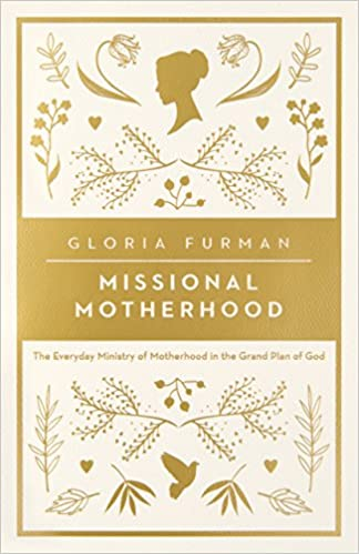 Missional Motherhood: The Everyday Ministry of Mother in the Grand Plan of God