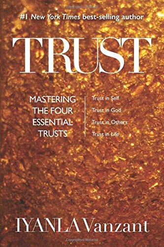 Trust : Mastering the Four Essential Trusts : Trust in Self, Trust in God, Trust in Others, Trust in Life