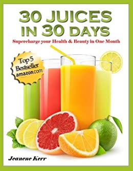30 Juices in 30 Days: Juicing Recipes for Health and Beauty by [Kerr, Jeanene]