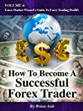 How To Become A Successful Forex Trader, Volume 4: Forex Market Wizard's Guide To Forex Trading Profit$