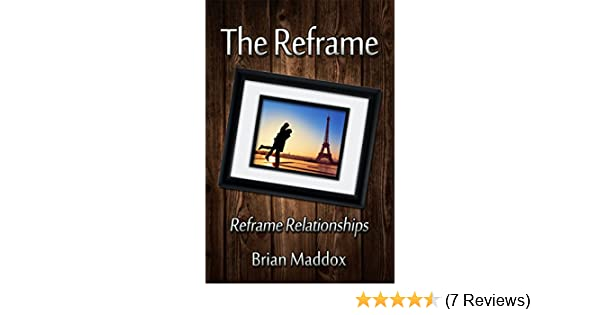 The Reframe: Reframe Relationships. - Kindle edition by Brian Maddox ...