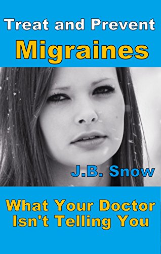 Treat and Prevent Migraines - What Your Doctor Isn't Telling You: Audiobook included by [Snow, J.B.]