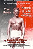 The Complete Writings of Joseph H. Pilates: Return to Life Through Contrology and Your Health - The Authorized Editions