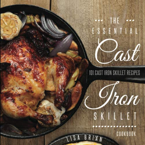 THE ESSENTIAL CAST IRON SKILLET COOKBOOK: 101 Popular & Delicious Cast Iron Skillet Recipes by Lisa Brian