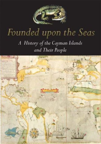 Founded Upon the Seas: A History of the Cayman Islands and Their People