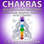 CHAKRAS: Guia Sencilla Para Principiantes: Meditaciones, Maestria y Equilibrio de los 7 Chakras | J. D. Rockefeller