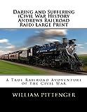 Daring and Suffering (Civil War History Andrews Railroad Raid) Large Print, William Pittenger, 1492328324