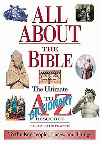 All About The Bible The Ultimate A-to-z Illustrated Guide To The Great People, Events And Placesto The Great People, Events And Places