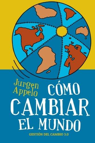 Como cambiar el mundo: Gestion del cambio 3.0 (Spanish Edition) [Jurgen Appelo] (Tapa Blanda)