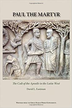 Paul the Martyr: The Cult of the Apostle in the Latin West (Writings from the Greco-Roman World Supplement)