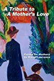 A Tribute to A Mother's Love: Poems for Mothers