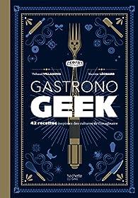 Gastrono geek : 42 recettes inspirées des cultures de l'imaginaire par Thibaud Villanova