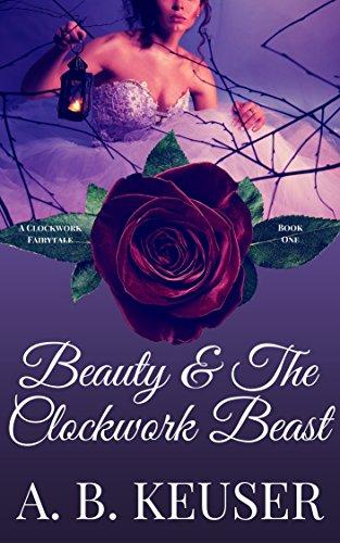 Beauty & The Clockwork Beast (The Clockwork Fairytales Book - Ab Heart Rose