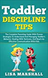 Toddler Discipline Tips: The Complete Parenting Guide With Proven Strategies To Understand And Managing Toddler's Behavior, Dealing With Tantrums, And ... With Kids (Positive Parenting Book 2)