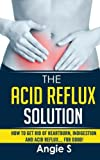 The Acid Reflux Solution: How to Get Rid of Heartburn, Indigestion and Acid Reflux…. For Good!