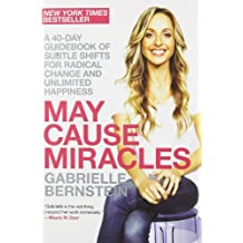 By Gabrielle Bernstein May Cause Miracles: A 40-Day Guidebook of Subtle Shifts for Radical Change and Unlimited Happiness