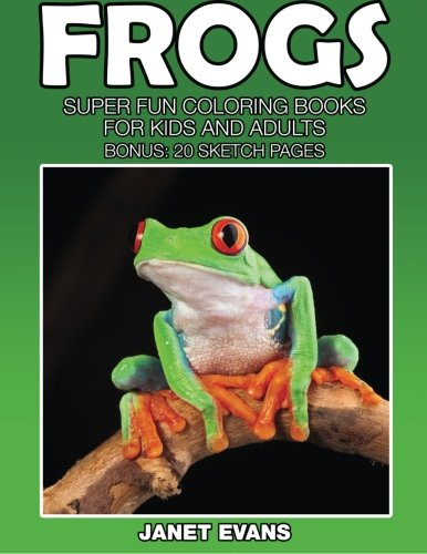 Frogs: Super Fun Coloring Books For Kids And Adults (Bonus: 20 Sketch (Frog Coloring Book)