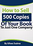 How to Sell 500 Copies of Your Book to Just One Company: The seven strategies that will help you sell hundreds of books to one company
