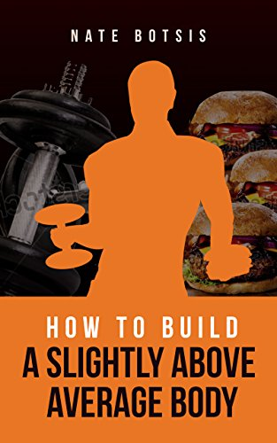 How to Build a Slightly Above-Average Body by [Botsis, Nate]