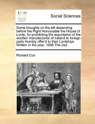 Some thoughts on the bill depending before the Right Honourable the House of Lords, for prohibiting the exportation of the woollen manufactures of ... Lordships Written in the year, 1698 The 2ed ebook