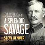 A Splendid Savage: The Restless Life of Frederick Russell Burnham | Steve Kemper