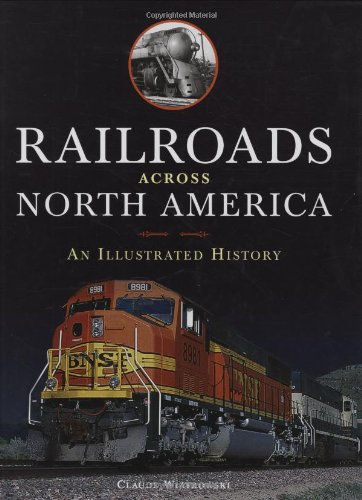 Railroads Across North America: An Illustrated History by Claude Wiatrowski, Voyageur Press