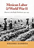 Mexican Labor and World War II: Braceros in the Pacific Northwest, 1942-1947 (Columbia Northwest Classics)