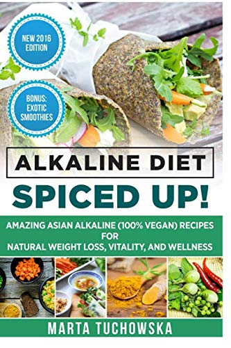 Alkaline Diet: Spiced Up!: Amazing Asian Alkaline (100% Vegan) Recipes for Weight Loss, Vitality and Wellness (Alkaline, Plant-Based)