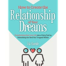 How to Create the Relationship of Your Dreams: Transforming Your Love-Life into a Fairytale by Unleashing the 'Real You' Trapped Within