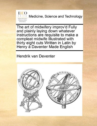 The art of midwifery improv'd Fully and plainly laying down whatever instructions are requisite to make a compleat midwife  Illustrated with thirty ... in Latin by Henry à Daventer Made English pdf epub