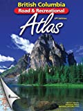 B.C. Road & Recreational Atlas: 6th Edition