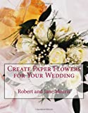 Create Paper Flowers for Your Wedding, Robert Morris and Jane Morris, 1442127341