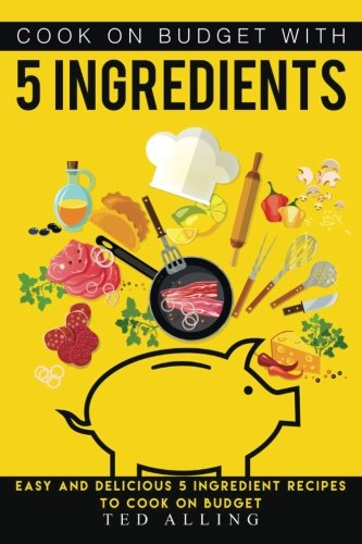 Download Cook on Budget with 5 Ingredients: Easy and Delicious 5 Ingredient Recipes to Cook on Budget ebook