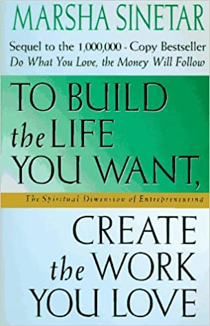 To Build The Life You Want Create The Work You Love The Spiritual