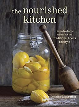 The Nourished Kitchen: Farm-to-Table Recipes for the Traditional Foods Lifestyle Featuring Bone Broths, Fermented Vegetables, Grass-Fed Meats, Wholesome Fats, Raw Dairy, and Kombuchas by [McGruther, Jennifer]