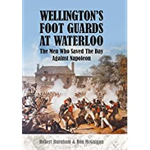 Wellington's Foot Guards at Waterloo: The Men Who Saved the Day Against Napoleon