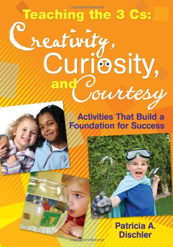 Teaching the 3 Cs: Creativity, Curiosity, and Courtesy: Activities That Build a Foundation for Success