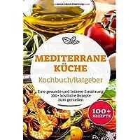 Mediterrane Küche Kochbuch/ Ratgeber: Eine gesunde und leckere Ernährung. 100+ köstliche Rezepte zum genießen