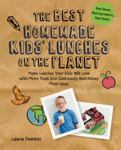 The Best Homemade Kids' Lunches on the Planet: Make Lunches Your Kids Will Love with More Than 200 Deliciously Nutritious Meal Ideas (Best on the Planet) by Laura Fuentes