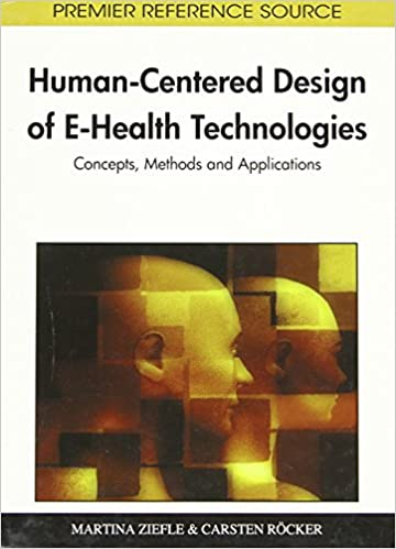 Human-Centered Design of E-Health Technologies: Concepts, Methods and Applications (Premier Reference Source)