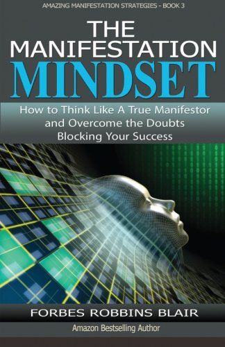 The Manifestation Mindset: How to Think Like A True Manifestor and Overcome the Doubts Blocking Your Success (Amazing Manifestation Strategies) (Volume 3) [Forbes Robbins Blair] (Tapa Blanda)