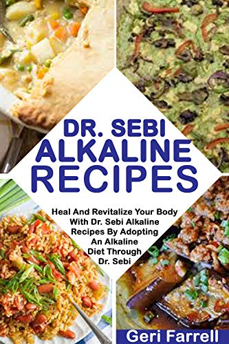 DR. SEBI ALKALINE RECIPES: Heal And Revitalize Your Body With Dr. Sebi Alkaline Recipes By Adopting An Alkaline Diet Through Dr. Sebi (Dr. Sebi Cure Book 3) by Geri  Farrell