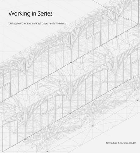 Working in Series: Christopher C.M. Lee and Kapil Gupta/Serie Architects pdf epub
