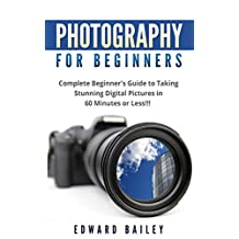 Photography: Photography for Beginner's: Complete Beginner's Guide to Taking Stunning Digital Pictures in 60 Minutes or Less!!! (Cinematography - Equipment, ... Digital Photography, Take Better Pictures)