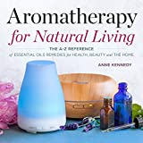 Aromatherapy for Natural Living: The A-Z Reference of Essential Oils Remedies for Health, Beauty, and the Home (English Edition)