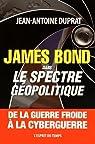 James Bond dans le spectre géopolitique : De la guerre froide à la cyberguerre par Duprat