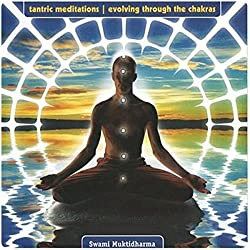 Tantric Meditations Evolving Through the Chakras
